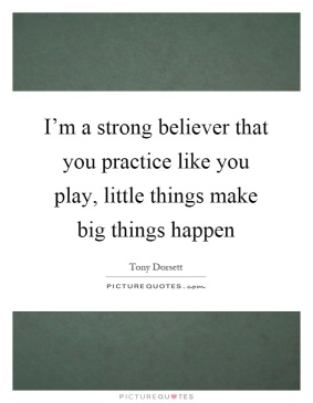 im-a-strong-believer-that-you-practice-like-you-play-little-things-make-big-things-happen-quote-1